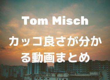 Tom Mischのカッコ良さが分かる動画まとめ